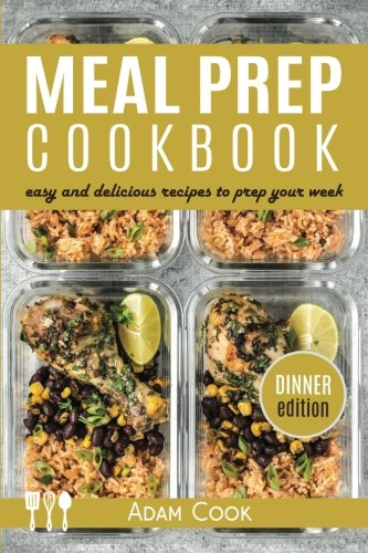 Meal Prep Cookbook: easy and delicious recipes to prep your week - dinner edition (Book 3) by Adam Cook