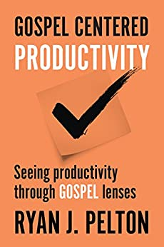 Gospel Centered Productivity: Seeing Productivity Through Gospel Lenses (Everyday Leadership Series Book 1) by [Pelton, Ryan J.]