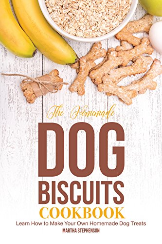 The Homemade Dog Biscuits Cookbook: Learn How to Make Your Own Homemade Dog Treats by [Stephenson, Martha]