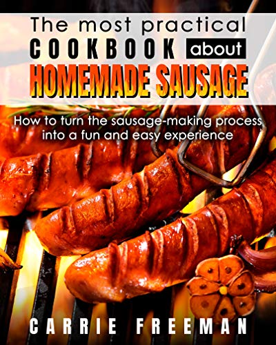 The  most practical cookbook about homemade sausage.: How to turn the sausage-making process into a fun and easy experience. by [Freeman, Carrie ]