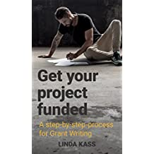 Get Your Project funded!: A step-by-step-process for Grant Writing