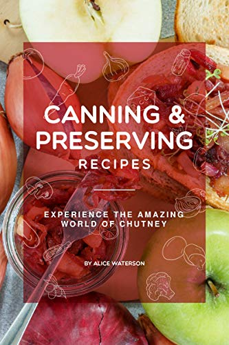 Canning and Preserving Recipes: Experience the Amazing World of Chutney by Alice Waterson
