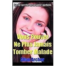 Vous pouvez ne plus jamais tomber malade: La clé secrète de la santé parfaite (French Edition)