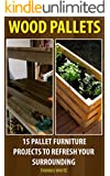 Wood Pallets: 15 Pallet Furniture Projects to Refresh Your Surrounding: (Wood Pallet, DIY Projects) (DIY Projects, DIY Crafts,Wood Pallet)