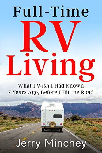 Full-time RV Living: What I Wish I Had Known 7 Years Ago, Before I Hit the Road by [Minchey, Jerry]