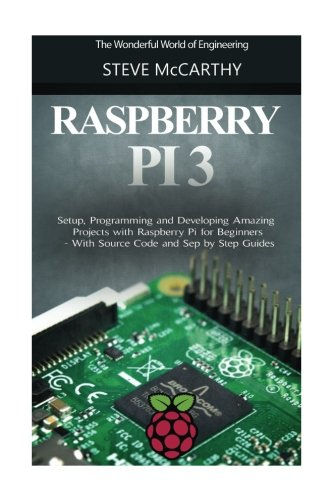 Raspberry Pi 3: Setup, Programming and Developing Amazing Projects with Raspberry Pi for Beginners - With Source Code and Step by Step Guides