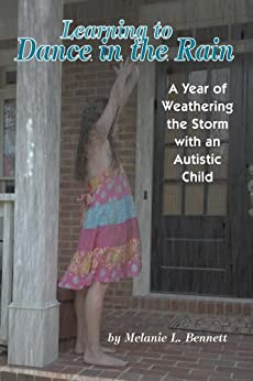Learning to Dance in the Rain: A Year of Weathering the Storm with an Autistic Child by [Bennett, Melanie]