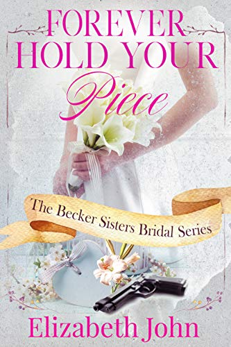 Forever Hold Your Piece (The Becker Sisters Bridal Series Book 1) by [John, Elizabeth]