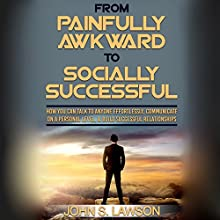 From Painfully Awkward to Socially Successful: How You Can Talk to Anyone Effortlessly, Communicate on a Personal Level, & Build Successful Relationships Audiobook by John S. Lawson Narrated by Matyas J.