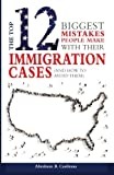 The Top 12 Mistakes People Make with Their Immigration Cases: And How To Avoid Then
