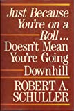 Just Because You're on a Roll Doesn't Mean You're Going Downhill, Robert A. Schuller, 0800716434