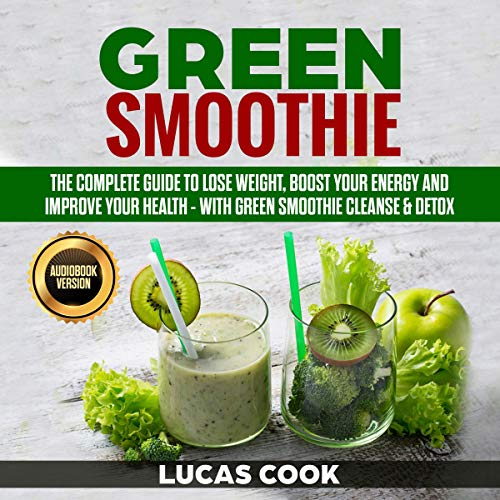 Green Smoothie: The Complete Guide to Lose Weight, Boost Your Energy and Improve Your Health - with Green Smoothie Cleanse & Detox by Lucas Cook