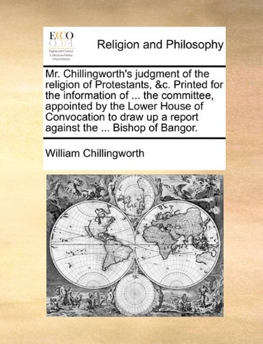 Mr. Chillingworth's judgment of the religion of Protestants, &c. Printed for the information of ... the committee, appointed by the Lower House of ... up a report against the ... Bishop of Bangor. pdf epub
