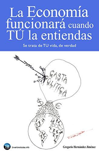La Economía funcionará cuando TÚ la entiendas: (Se trata de TU vida, de verdad) por Gregorio Hernández Jiménez