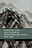 Marriage, Law and Gender in Revolutionary China, 1940-1960 (Cambridge Studies in the History of the People's Republic of China)