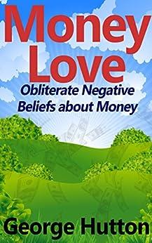 Money Love: Obliterate Negative Beliefs about Money by [Hutton, George]