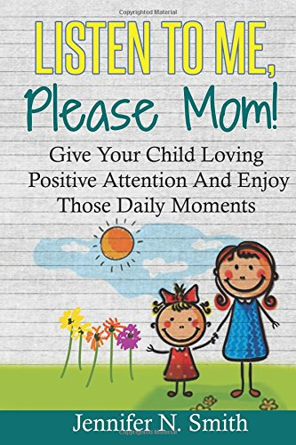 Positive Parenting: Listen To Me, Please Mom! Give Your Child Loving Positive Attention And Enjoy Those Daily Moments (Happy Mom) (Volume 5) pdf