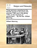 Three Sermons, Preached at the Norfolk Assizes in the Spring and Summer 1788, and in the Spring 1789, on the Necessity of Government, by the Rev, William Manning, 1140701959