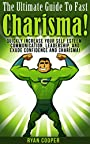 Charisma: The Ultimate Guide To Fast Charisma! - Quickly Increase Your Self Esteem, Communication, Leadership, And Exude Confidence And Charisma! (Communication ... Body Language, Influenced, Leadership)