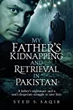 My Father's Kidnapping and Retrieval in Pakistan: A father's nightmare and a son's desperate struggle to save him
