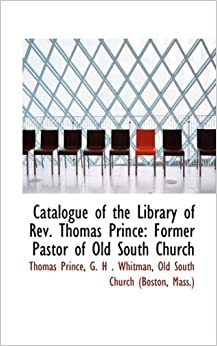 Book Catalogue of the Library of Rev. Thomas Prince: Former Pastor of Old South Church