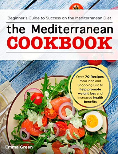 The Mediterranean Cookbook: Beginner's Guide to Success on the Mediterranean Diet with Over 70 Recipes, Meal Plan and Shopping List to help promote weight loss and increased health benefits by Emma Green