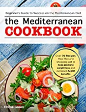 The Mediterranean Cookbook: Beginner's Guide to Success on the Mediterranean Diet with Over 70 Recipes, Meal Plan and Shopping List to help promote weight loss and increased health benefits