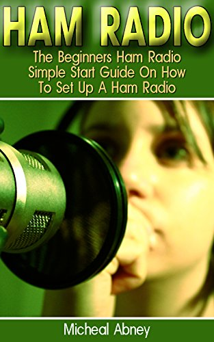 Ham Radio: The Beginners Ham Radio Simple Start Guide On How To Set Up A Ham Radio: (Survival, Communication, Self Reliance, Ham Radio) (Ham Radio for Beginners, Ham Radio General, Ham Radio Book) by [Abney, Micheal]