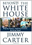 Beyond the White House: Waging Peace, Fighting Disease, Building Hope