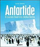 Antartide. Il cuore bianco della terra. Ediz. illustrata
