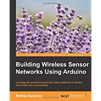 Building Wireless Sensor Networks Using Arduino: Leverage the powerful Arduino and XBee platforms to monitor and control your surroundings