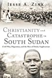 Christianity and Catastrophe in South Sudan: Civil War, Migration, and the Rise of Dinka Anglicanism (Studies In World Christianity)
