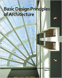Basic Design Principles Of Architecture: Leonard S. Parker, Hijun Yu:  9781460992371: Amazon.com: Books