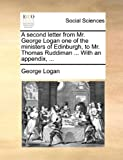 A Second Letter from Mr George Logan One of the Ministers of Edinburgh, to Mr Thomas Ruddiman with an Appendix, George Logan, 1140672320