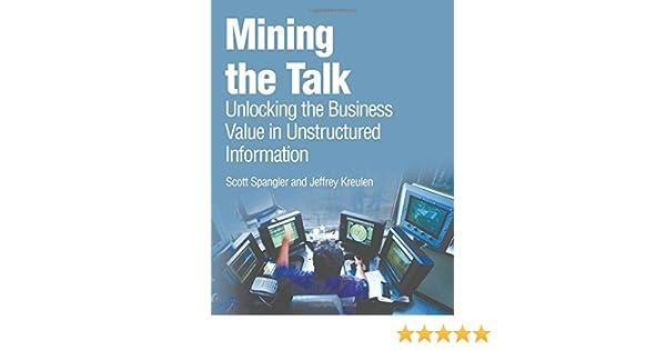 Mining The Talk Unlocking The Business Value In Unstructured Information Spangler Scott Kreulen Jeffrey 0076092042099 Books Amazon Ca