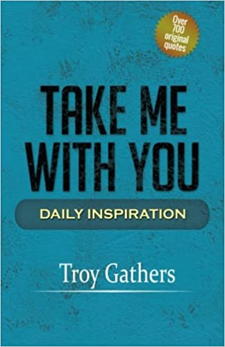 Take Me With You Daily Inspiration Volume 1 Troy D Gathers