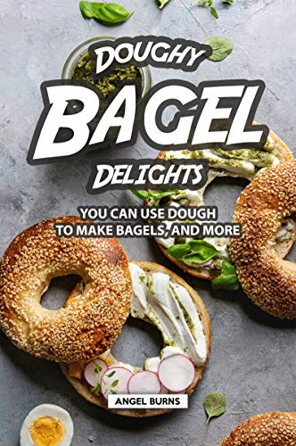 Doughy Bagel Delights: You Can Use Dough to Make Bagels, and More by Angel Burns