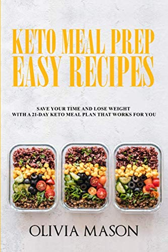 Keto Meal Prep Easy Recipes: Save Your Time and Lose Weight with a 21-Day Keto Meal Plan that Works for You by Olivia Mason