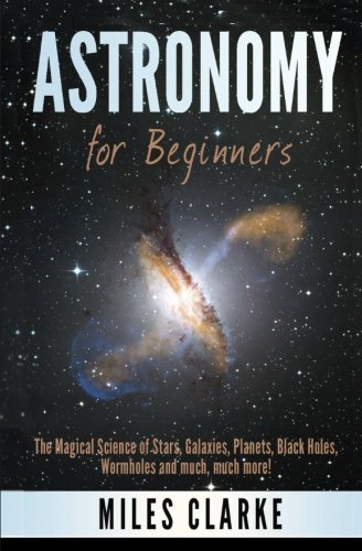 Astronomy  Astronomy For Beginners  The Magical Science Of Stars  Galaxies  Planets  Black Holes  Wormholes And Much  Much More