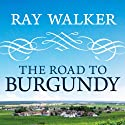 The Road to Burgundy: The Unlikely Story of an American Making Wine and a New Life in France Audiobook by Ray Walker Narrated by Sean Crisden