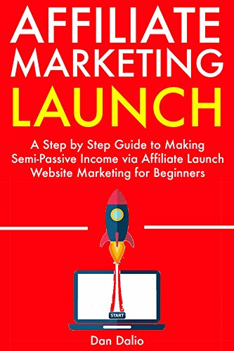 Affiliate Marketing Launch:  A Step by Step Guide to Making Semi-Passive Income via Affiliate Launch Website Marketing for Beginners