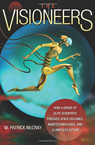 Download The Visioneers: How a Group of Elite Scientists Pursued Space Colonies, Nanotechnologies, and a Limitless Future pdf
