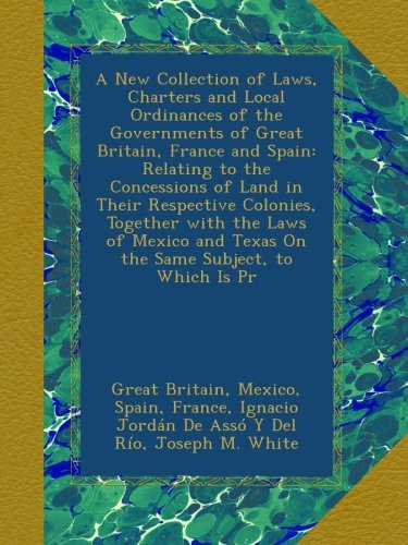 Read Online A New Collection of Laws, Charters and Local Ordinances of the Governments of Great Britain, France and Spain: Relating to the Concessions of Land in ... and Texas On the Same Subject, to Which Is Pr pdf epub