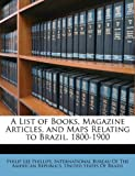 A List of Books, Magazine Articles, and Maps Relating to Brazil 1800-1900, Philip Lee Phillips, 1149071028