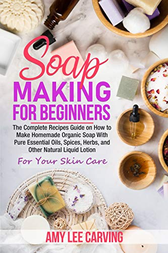 Soap Making For Beginners: The Complete Recipes Guide on How to Make Homemade Organic Soap With Pure Essential Oils, Spices ,Herbs, and Other Natural Liquid Lotion For Your Skin Care (Homemade Make To Things)