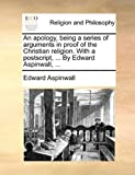 An Apology, Being a Series of Arguments in Proof of the Christian Religion with a Postscript, by Edward Aspinwall, Edward Aspinwall, 114077090X