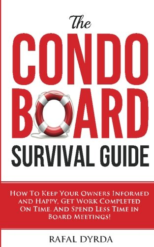 The Condo Board Survival Guide: How To Keep Your Owners Informed and Happy, Get Work Completed On Time and Spend Less Time In Board Meetings!