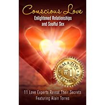 Conscious Love: Enlightened Relationships and Soulful Sex 11 Love Experts Reveal Their Secrets
