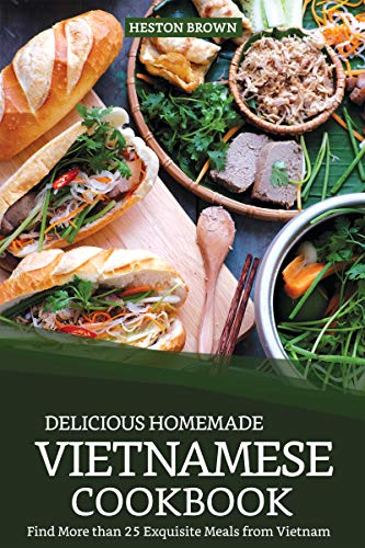 Delicious Homemade Vietnamese Cookbook: Find More than 25 Exquisite Meals from Vietnam by Heston Brown