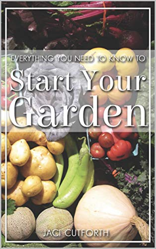 Everything You Need to Know: To Start Your Garden by [Cutforth, Jaci]